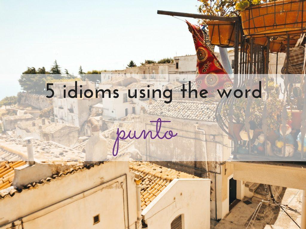 5 modi di dire con la parola PUNTO
