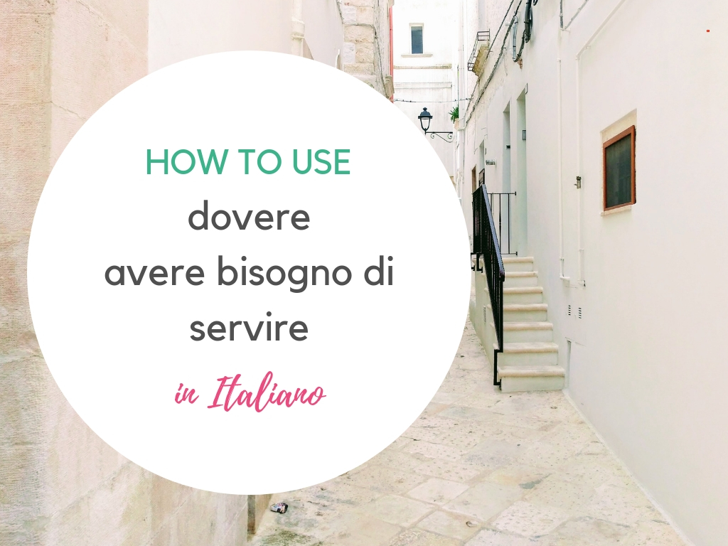 How to use dovere, avere bisogno and servire in Italian